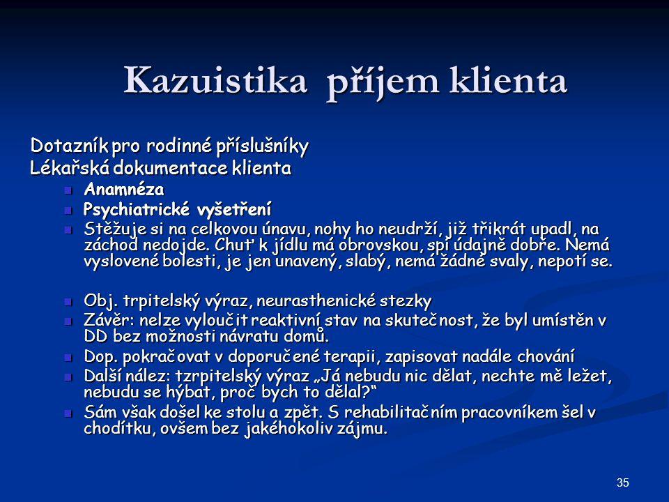 35 Kazuistika příjem klienta Dotazník pro rodinné příslušníky Lékařská dokumentace klienta Anamnéza Anamnéza Psychiatrické vyšetření Psychiatrické vyšetření Stěžuje si na celkovou únavu, nohy ho neudrží, již třikrát upadl, na záchod nedojde.