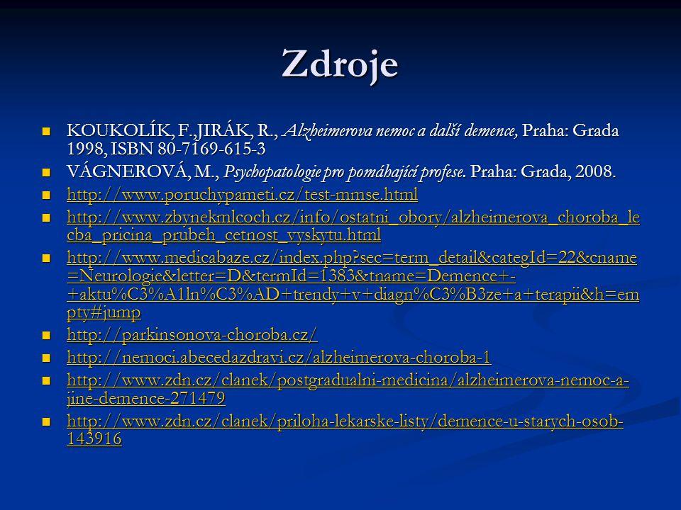 Zdroje KOUKOLÍK, F.,JIRÁK, R., Alzheimerova nemoc a další demence, Praha: Grada 1998, ISBN 80-7169-615-3 KOUKOLÍK, F.,JIRÁK, R., Alzheimerova nemoc a další demence, Praha: Grada 1998, ISBN 80-7169-615-3 VÁGNEROVÁ, M., Psychopatologie pro pomáhající profese.