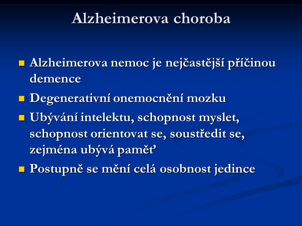 Alzheimerova choroba Alzheimerova nemoc je nejčastější příčinou demence Alzheimerova nemoc je nejčastější příčinou demence Degenerativní onemocnění mozku Degenerativní onemocnění mozku Ubývání intelektu, schopnost myslet, schopnost orientovat se, soustředit se, zejména ubývá paměť Ubývání intelektu, schopnost myslet, schopnost orientovat se, soustředit se, zejména ubývá paměť Postupně se mění celá osobnost jedince Postupně se mění celá osobnost jedince