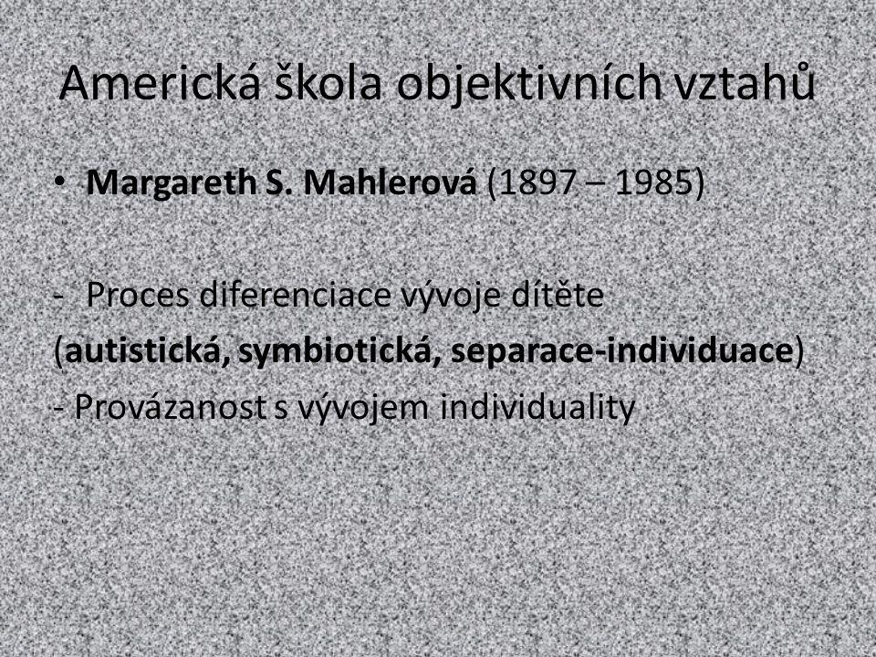 Americká škola objektivních vztahů Margareth S. Mahlerová (1897 – 1985) -Proces diferenciace vývoje dítěte (autistická, symbiotická, separace-individu