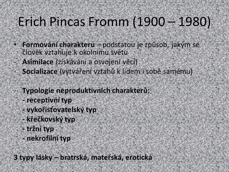 Erich Pincas Fromm (1900 – 1980) Formování charakteru – podstatou je způsob, jakým se člověk vztahuje k okolnímu světu -Asimilace (získávání a osvojen