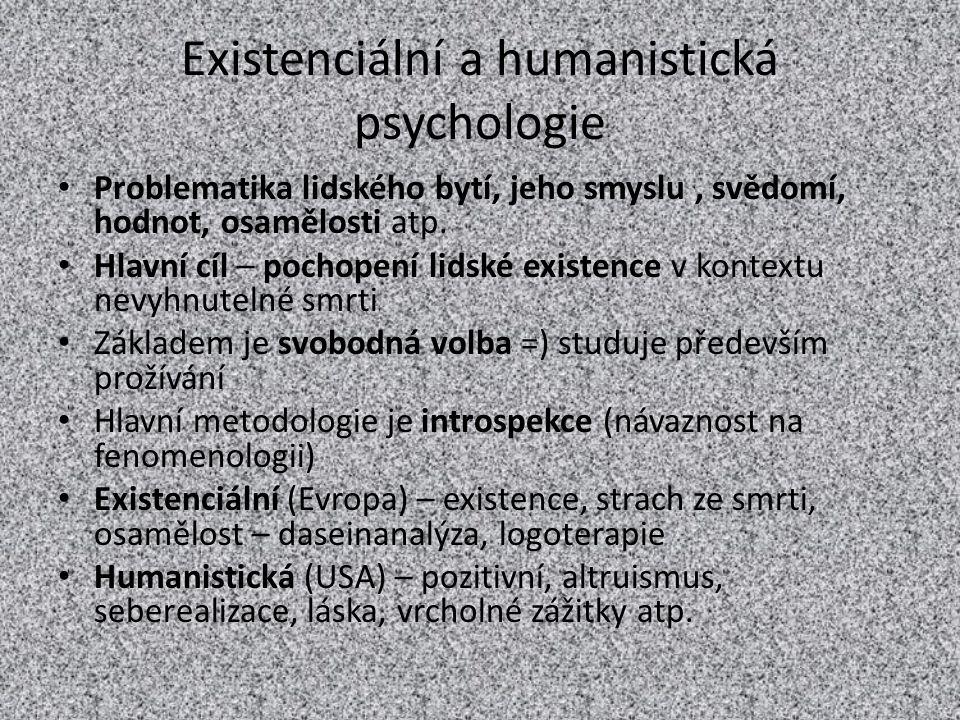 Existenciální a humanistická psychologie Problematika lidského bytí, jeho smyslu, svědomí, hodnot, osamělosti atp. Hlavní cíl – pochopení lidské exist