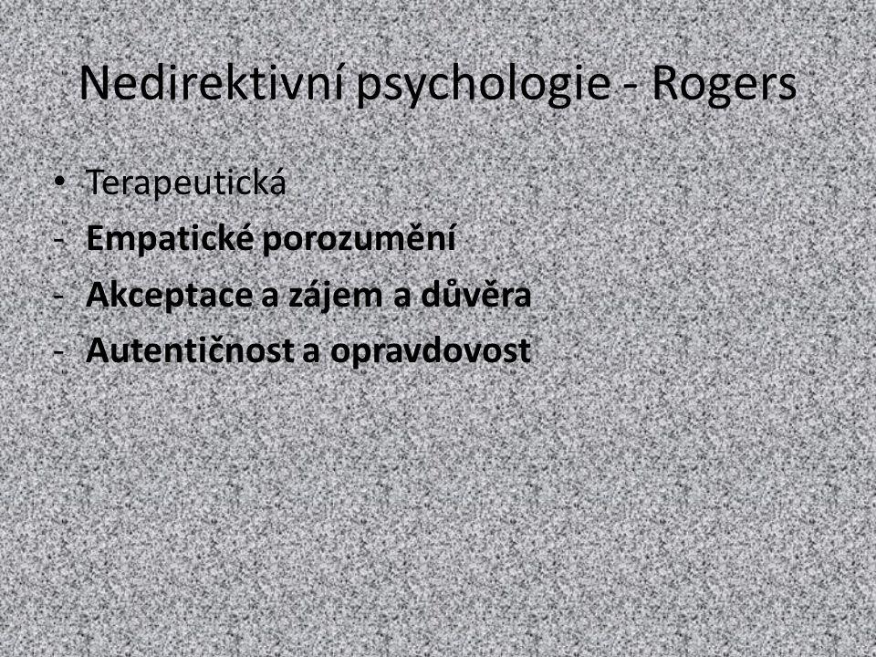 Nedirektivní psychologie - Rogers Terapeutická -Empatické porozumění -Akceptace a zájem a důvěra -Autentičnost a opravdovost