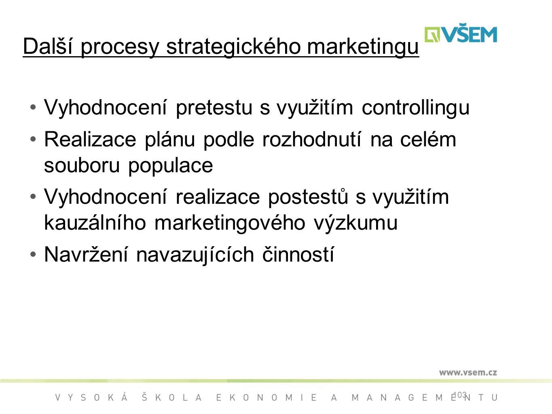 Vyhodnocení pretestu s využitím controllingu Realizace plánu podle rozhodnutí na celém souboru populace Vyhodnocení realizace postestů s využitím kauzálního marketingového výzkumu Navržení navazujících činností 103 Další procesy strategického marketingu