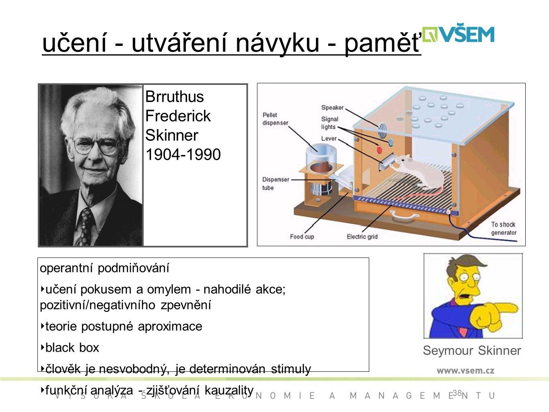 38 učení - utváření návyku - paměť operantní podmiňování ‣ učení pokusem a omylem - nahodilé akce; pozitivní/negativního zpevnění ‣ teorie postupné aproximace ‣ black box ‣ člověk je nesvobodný, je determinován stimuly ‣ funkční analýza - zjišťování kauzality Brruthus Frederick Skinner 1904-1990 Seymour Skinner