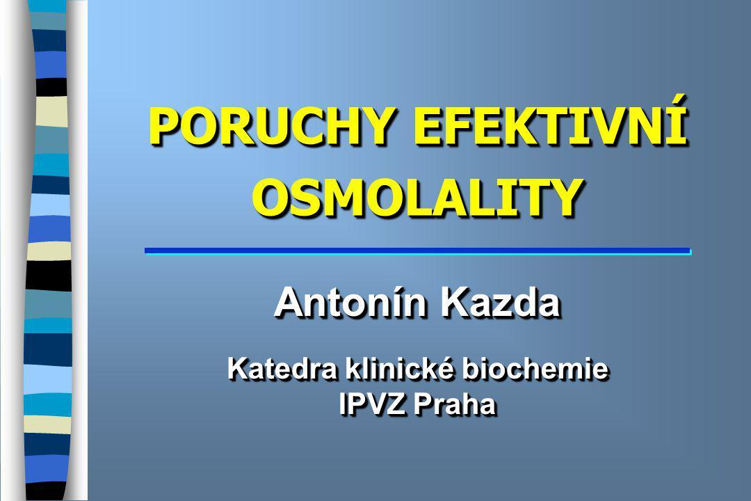 PORUCHY EFEKTIVNÍ OSMOLALITY Antonín Kazda Katedra klinické biochemie IPVZ Praha Antonín Kazda Katedra klinické biochemie IPVZ Praha