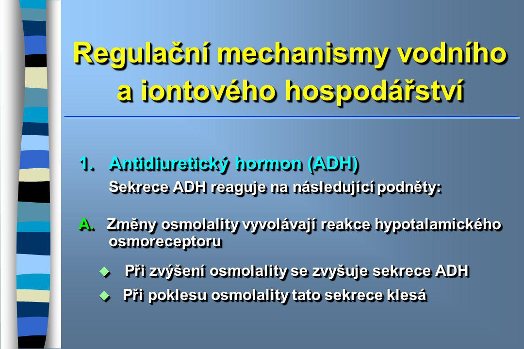 Regulační mechanismy vodního a iontového hospodářství 1. Antidiuretický hormon (ADH) Sekrece ADH reaguje na následující podněty: Sekrece ADH reaguje n