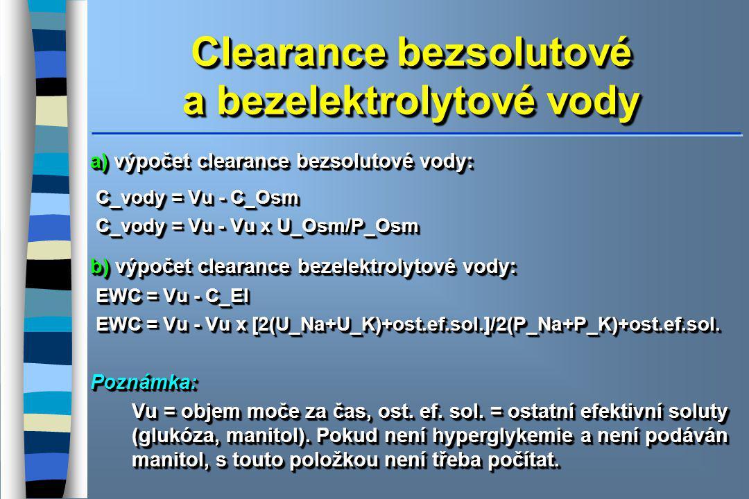 Clearance bezsolutové a bezelektrolytové vody a) výpočet clearance bezsolutové vody: C_vody = Vu - C_Osm C_vody = Vu - C_Osm C_vody = Vu - Vu x U_Osm/P_Osm C_vody = Vu - Vu x U_Osm/P_Osm b) výpočet clearance bezelektrolytové vody: EWC = Vu - C_El EWC = Vu - C_El EWC = Vu - Vu x [2(U_Na+U_K)+ost.ef.sol.]/2(P_Na+P_K)+ost.ef.sol.