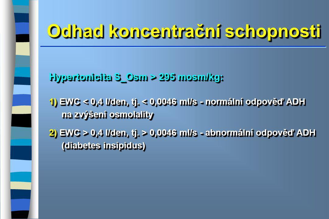 Odhad koncentrační schopnosti Hypertonicita S_Osm > 295 mosm/kg: 1) EWC < 0,4 l/den, tj. < 0,0046 ml/s - normální odpověď ADH na zvýšení osmolality 2)