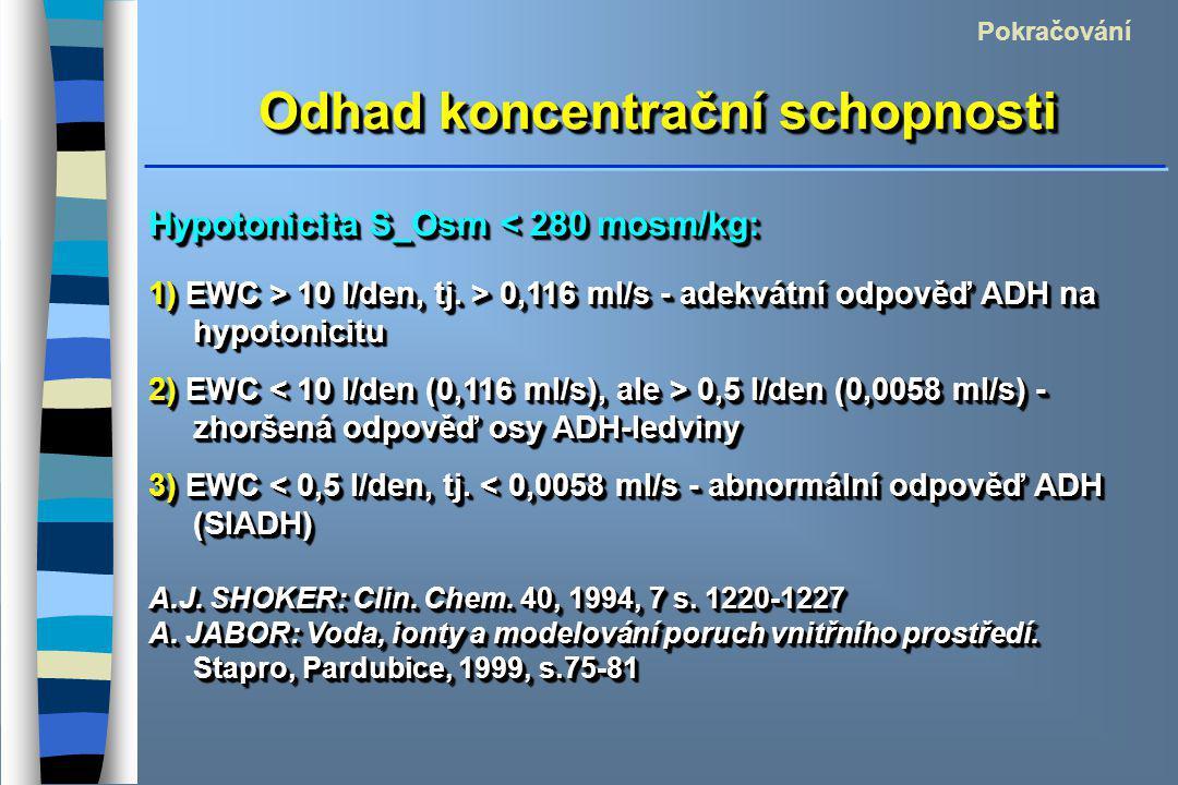 Odhad koncentrační schopnosti Pokračování Hypotonicita S_Osm < 280 mosm/kg: 1) EWC > 10 l/den, tj. > 0,116 ml/s - adekvátní odpověď ADH na hypotonicit