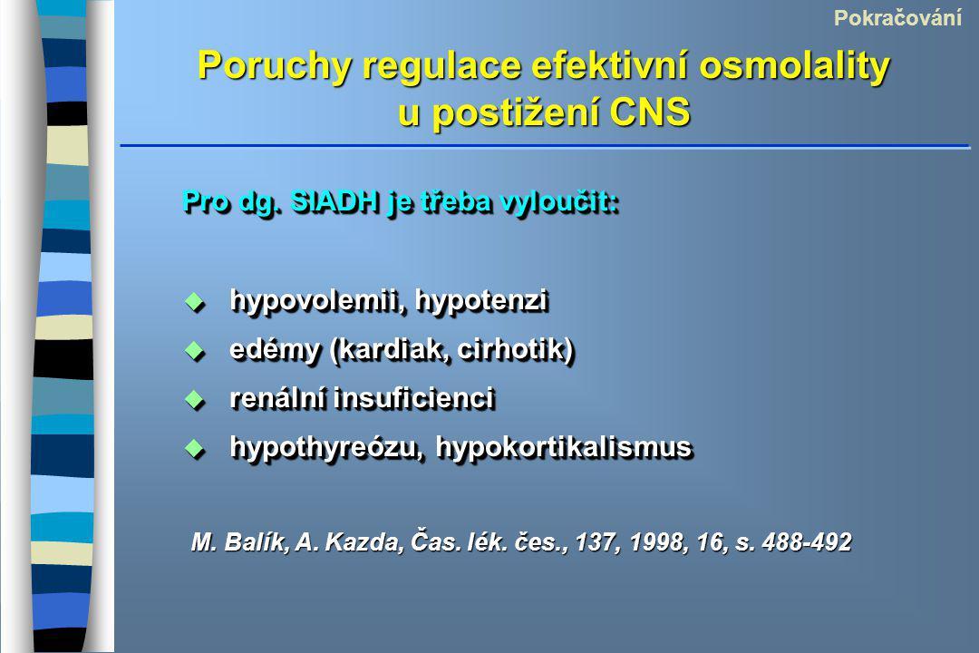 Poruchy regulace efektivní osmolality u postižení CNS Pokračování Pro dg. SIADH je třeba vyloučit:  hypovolemii, hypotenzi  edémy (kardiak, cirhotik