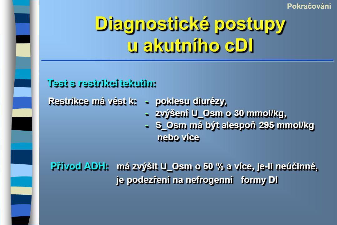 Diagnostické postupy u akutního cDI Pokračování Test s restrikcí tekutin: Restrikce má vést k:- poklesu diurézy, - zvýšení U_Osm o 30 mmol/kg, - zvýšení U_Osm o 30 mmol/kg, - S_Osm má být alespoň 295 mmol/kg nebo více Restrikce má vést k:- poklesu diurézy, - zvýšení U_Osm o 30 mmol/kg, - zvýšení U_Osm o 30 mmol/kg, - S_Osm má být alespoň 295 mmol/kg nebo více Přívod ADH: má zvýšit U_Osm o 50 % a více, je-li neúčinné, je podezření na nefrogenní formy DI
