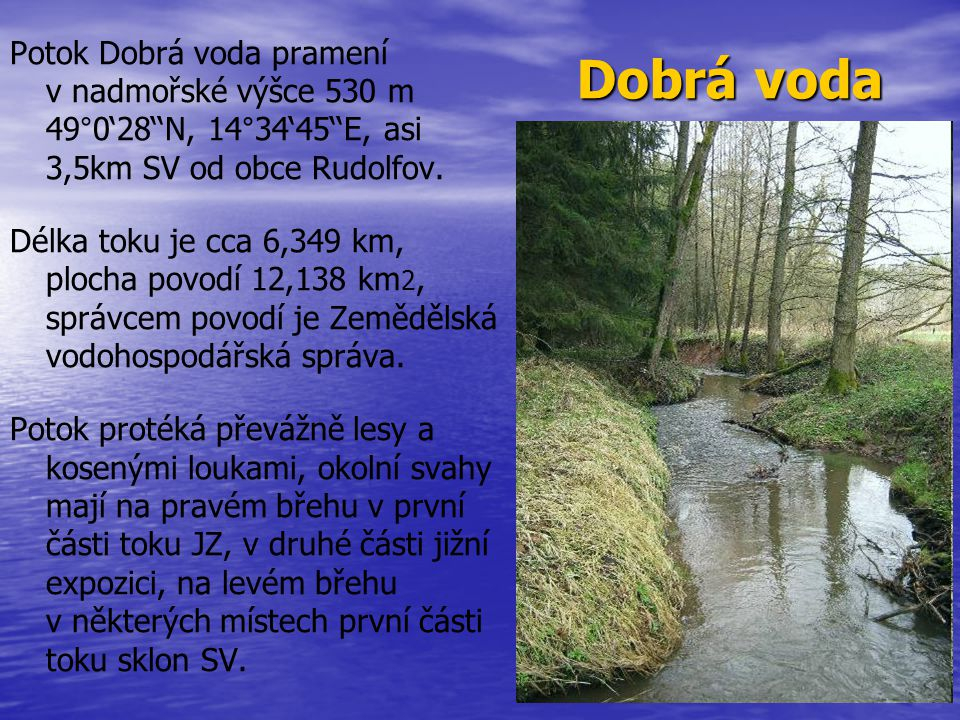 Potok Dobrá voda pramení v nadmořské výšce 530 m 49°0'28''N, 14°34'45''E, asi 3,5km SV od obce Rudolfov. Délka toku je cca 6,349 km, plocha povodí 12,