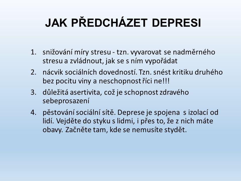 JAK PŘEDCHÁZET DEPRESI 1.snižování míry stresu - tzn. vyvarovat se nadměrného stresu a zvládnout, jak se s ním vypořádat 2.nácvik sociálních dovednost