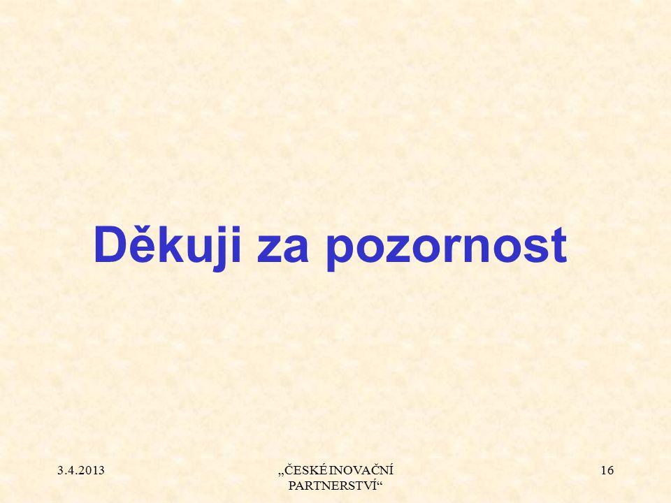 """3.4.2013""""ČESKÉ INOVAČNÍ PARTNERSTVÍ"""" 16 Děkuji za pozornost"""