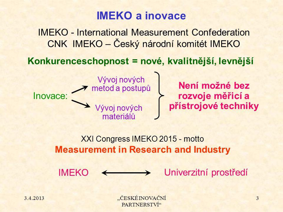"""3.4.2013""""ČESKÉ INOVAČNÍ PARTNERSTVÍ"""" 3 IMEKO a inovace Konkurenceschopnost = nové, kvalitnější, levnější IMEKO Není možné bez rozvoje měřicí a přístro"""