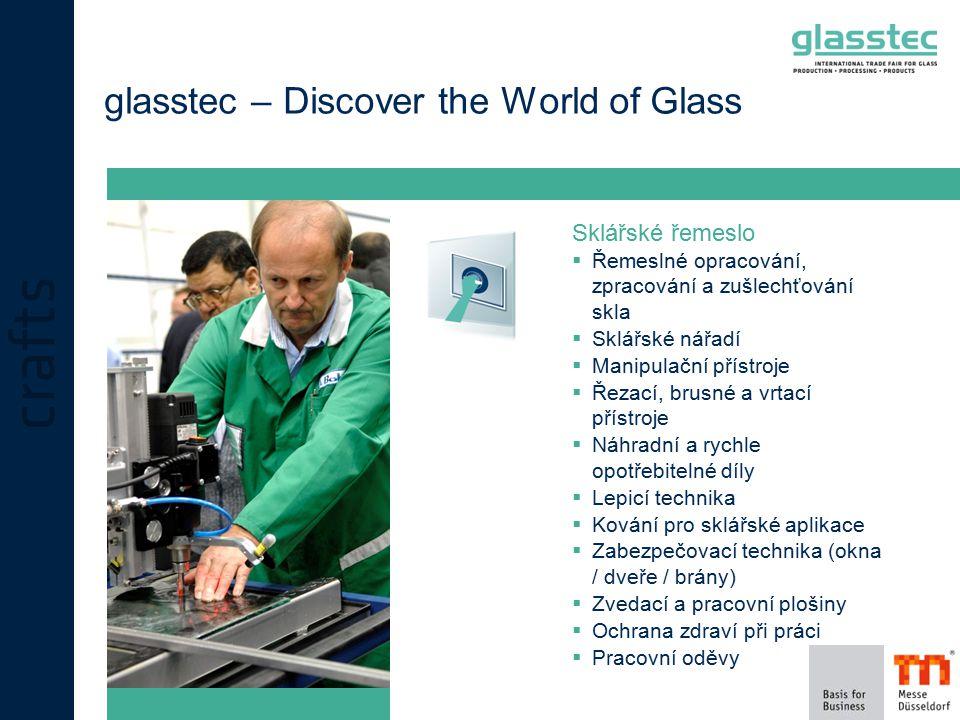 glasstec – Discover the World of Glass Sklářské řemeslo  Řemeslné opracování, zpracování a zušlechťování skla  Sklářské nářadí  Manipulační přístroje  Řezací, brusné a vrtací přístroje  Náhradní a rychle opotřebitelné díly  Lepicí technika  Kování pro sklářské aplikace  Zabezpečovací technika (okna / dveře / brány)  Zvedací a pracovní plošiny  Ochrana zdraví při práci  Pracovní oděvy