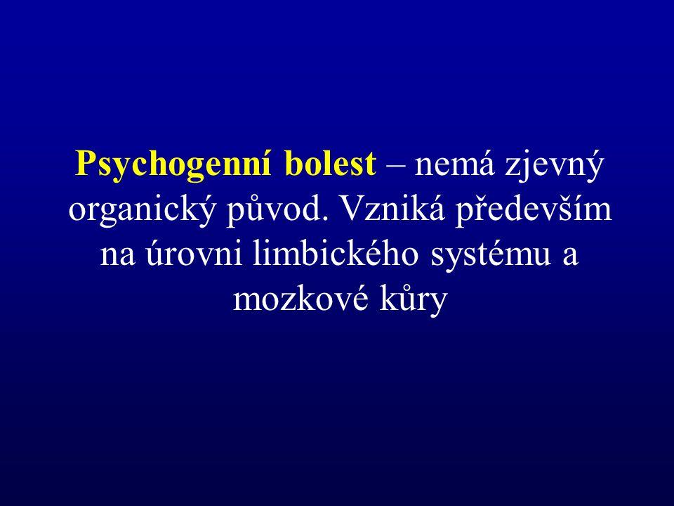 Psychogenní bolest – nemá zjevný organický původ. Vzniká především na úrovni limbického systému a mozkové kůry