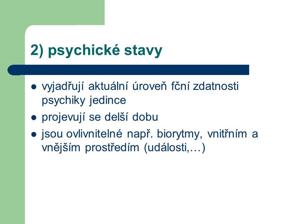 2) psychické stavy vyjadřují aktuální úroveň fční zdatnosti psychiky jedince projevují se delší dobu jsou ovlivnitelné např. biorytmy, vnitřním a vněj