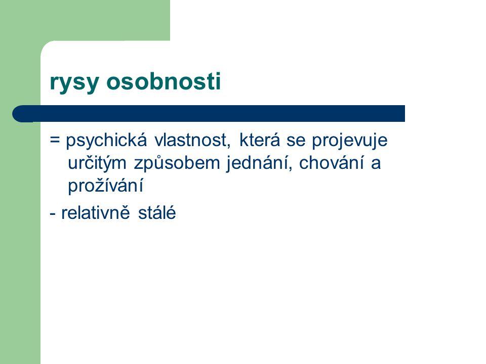 rysy osobnosti = psychická vlastnost, která se projevuje určitým způsobem jednání, chování a prožívání - relativně stálé
