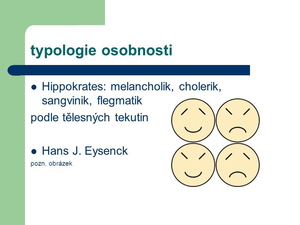 typologie osobnosti Hippokrates: melancholik, cholerik, sangvinik, flegmatik podle tělesných tekutin Hans J. Eysenck pozn. obrázek