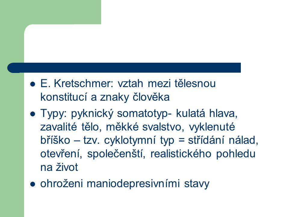 E. Kretschmer: vztah mezi tělesnou konstitucí a znaky člověka Typy: pyknický somatotyp- kulatá hlava, zavalité tělo, měkké svalstvo, vyklenuté bříško
