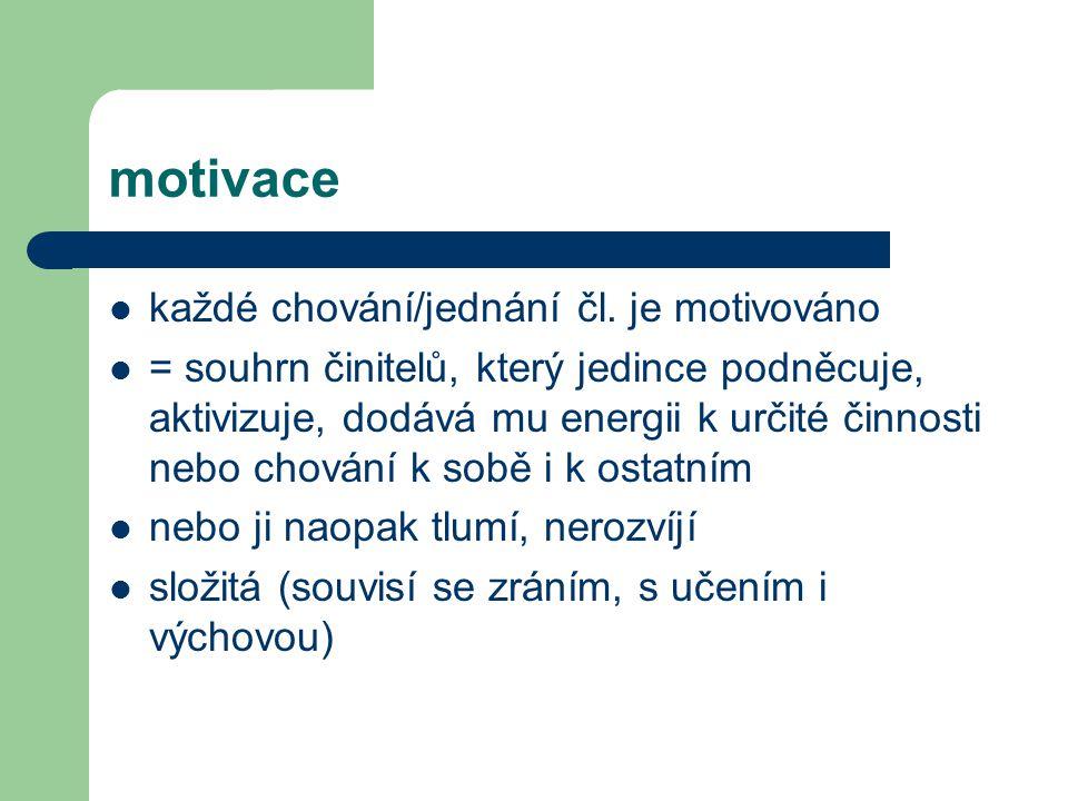 motivace každé chování/jednání čl. je motivováno = souhrn činitelů, který jedince podněcuje, aktivizuje, dodává mu energii k určité činnosti nebo chov