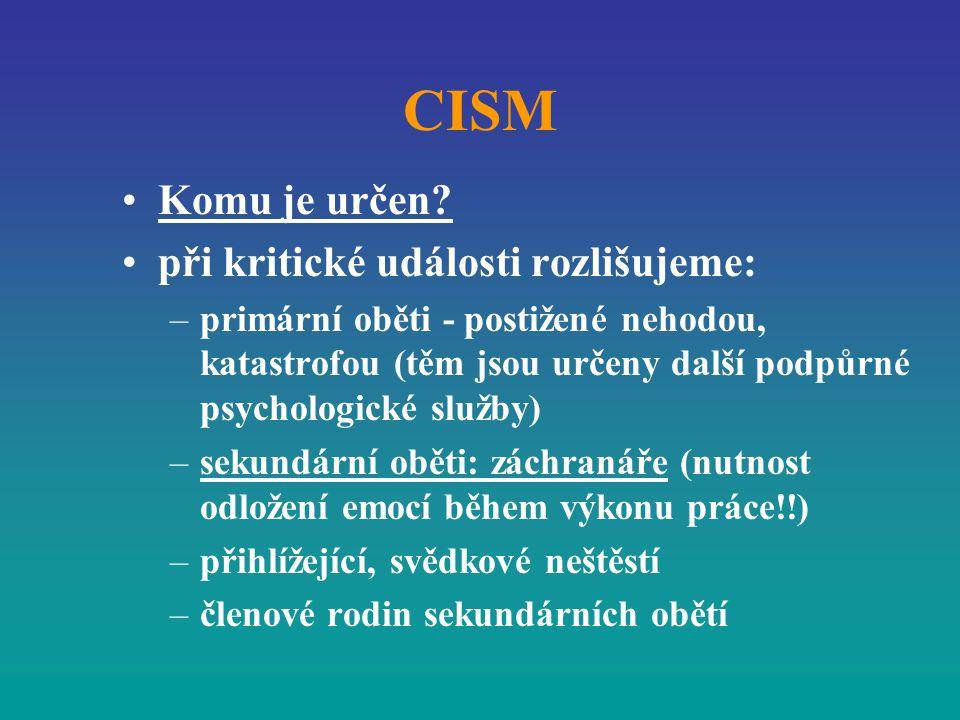 CISM Komu je určen? při kritické události rozlišujeme: –primární oběti - postižené nehodou, katastrofou (těm jsou určeny další podpůrné psychologické