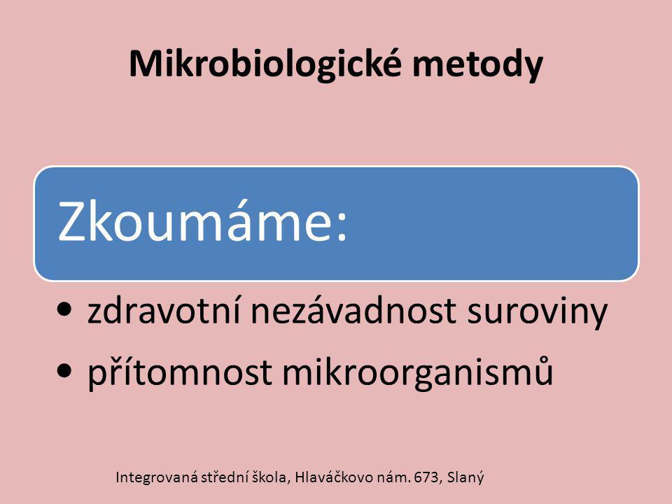 Mikrobiologické metody Zkoumáme: zdravotní nezávadnost suroviny přítomnost mikroorganismů Integrovaná střední škola, Hlaváčkovo nám. 673, Slaný
