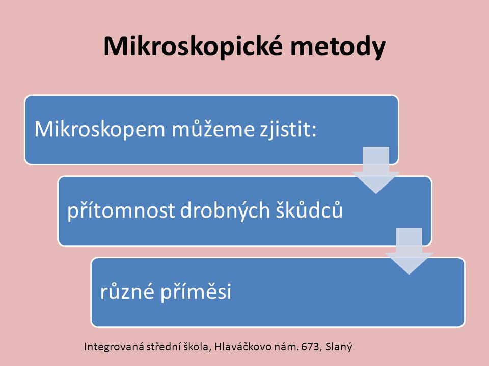 Mikroskopické metody Mikroskopem můžeme zjistit:přítomnost drobných škůdcůrůzné příměsi Integrovaná střední škola, Hlaváčkovo nám. 673, Slaný