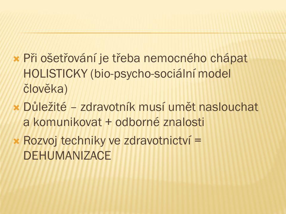  Při ošetřování je třeba nemocného chápat HOLISTICKY (bio-psycho-sociální model člověka)  Důležité – zdravotník musí umět naslouchat a komunikovat + odborné znalosti  Rozvoj techniky ve zdravotnictví = DEHUMANIZACE
