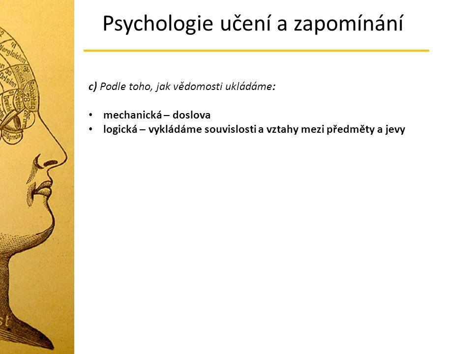 c) Podle toho, jak vědomosti ukládáme: mechanická – doslova logická – vykládáme souvislosti a vztahy mezi předměty a jevy Psychologie učení a zapomíná
