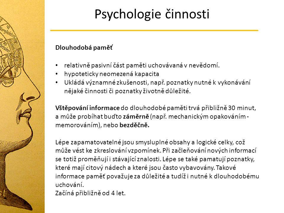 Psychologie činnosti Dlouhodobá paměť relativně pasivní část paměti uchovávaná v nevědomí. hypoteticky neomezená kapacita Ukládá významné zkušenosti,