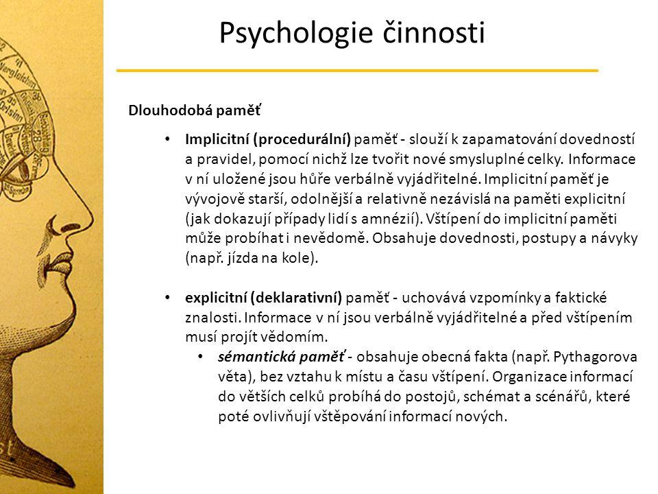 Psychologie činnosti Dlouhodobá paměť Implicitní (procedurální) paměť - slouží k zapamatování dovedností a pravidel, pomocí nichž lze tvořit nové smysluplné celky.