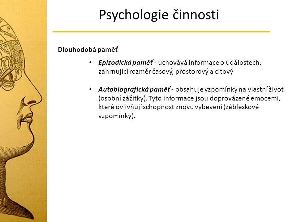 Psychologie činnosti Dlouhodobá paměť Epizodická paměť - uchovává informace o událostech, zahrnující rozměr časový, prostorový a citový Autobiografická paměť - obsahuje vzpomínky na vlastní život (osobní zážitky).