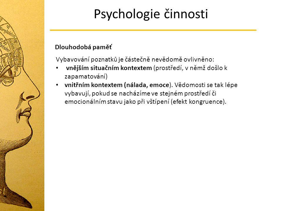 Psychologie činnosti Dlouhodobá paměť Vybavování poznatků je částečně nevědomě ovlivněno: vnějším situačním kontextem (prostředí, v němž došlo k zapamatování) vnitřním kontextem (nálada, emoce).