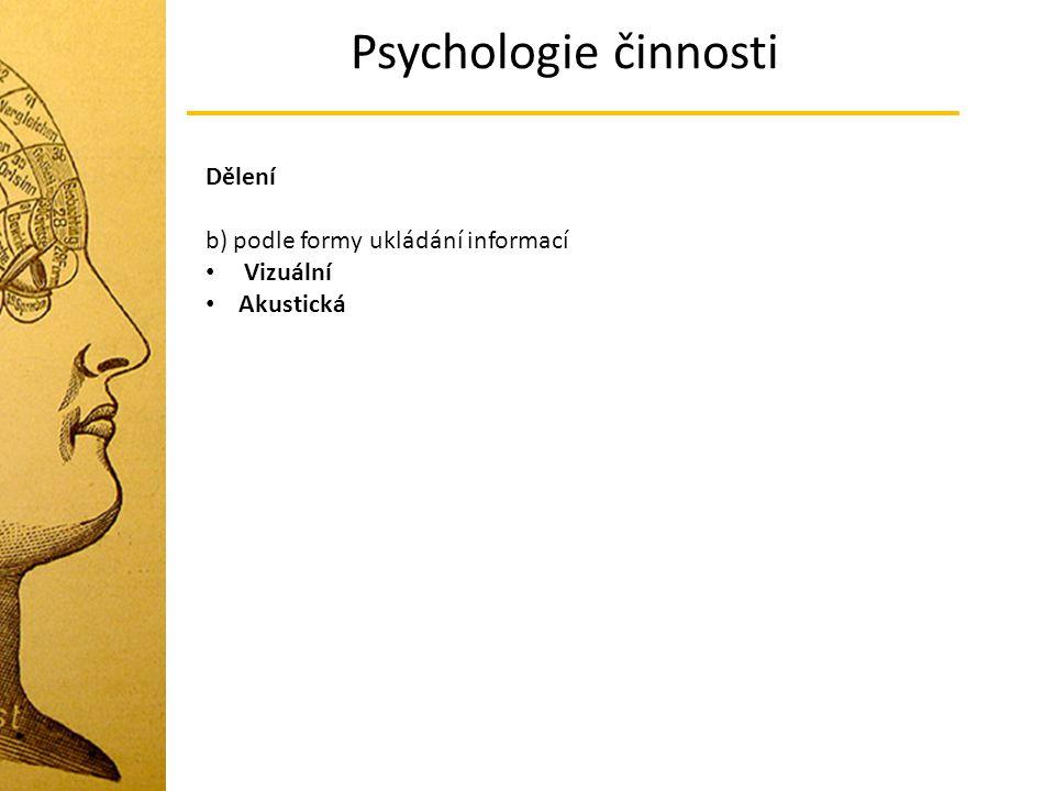 Psychologie činnosti Dělení b) podle formy ukládání informací Vizuální Akustická