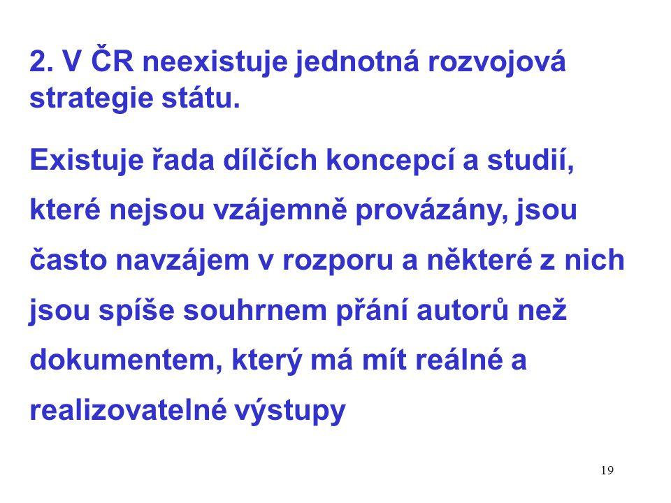 19 2. V ČR neexistuje jednotná rozvojová strategie státu.