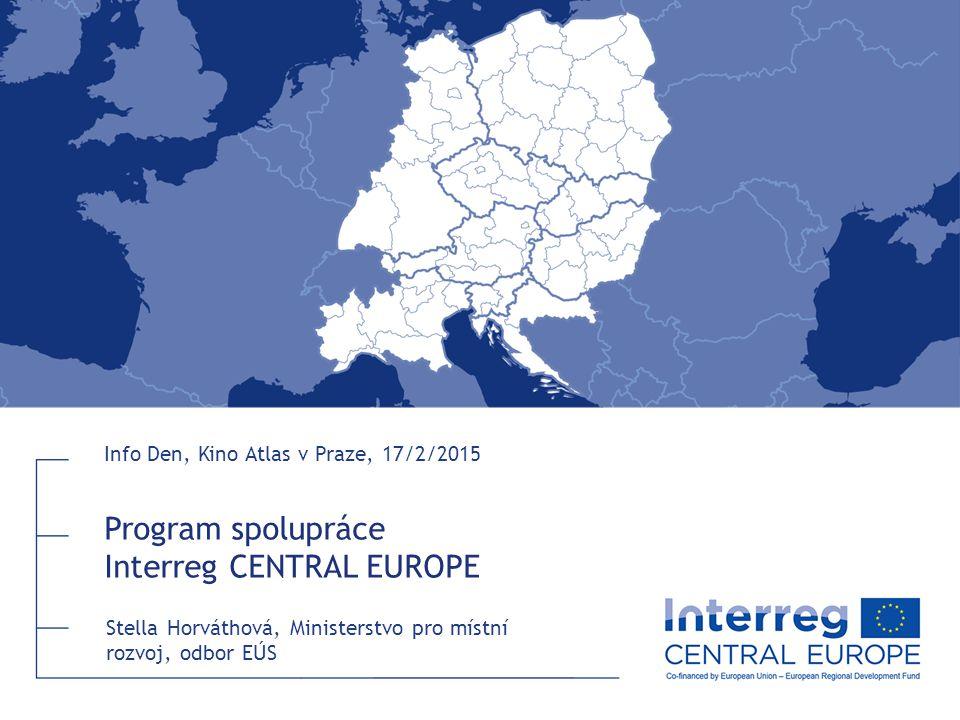 Program spolupráce Interreg CENTRAL EUROPE Info Den, Kino Atlas v Praze, 17/2/2015 Stella Horváthová, Ministerstvo pro místní rozvoj, odbor EÚS