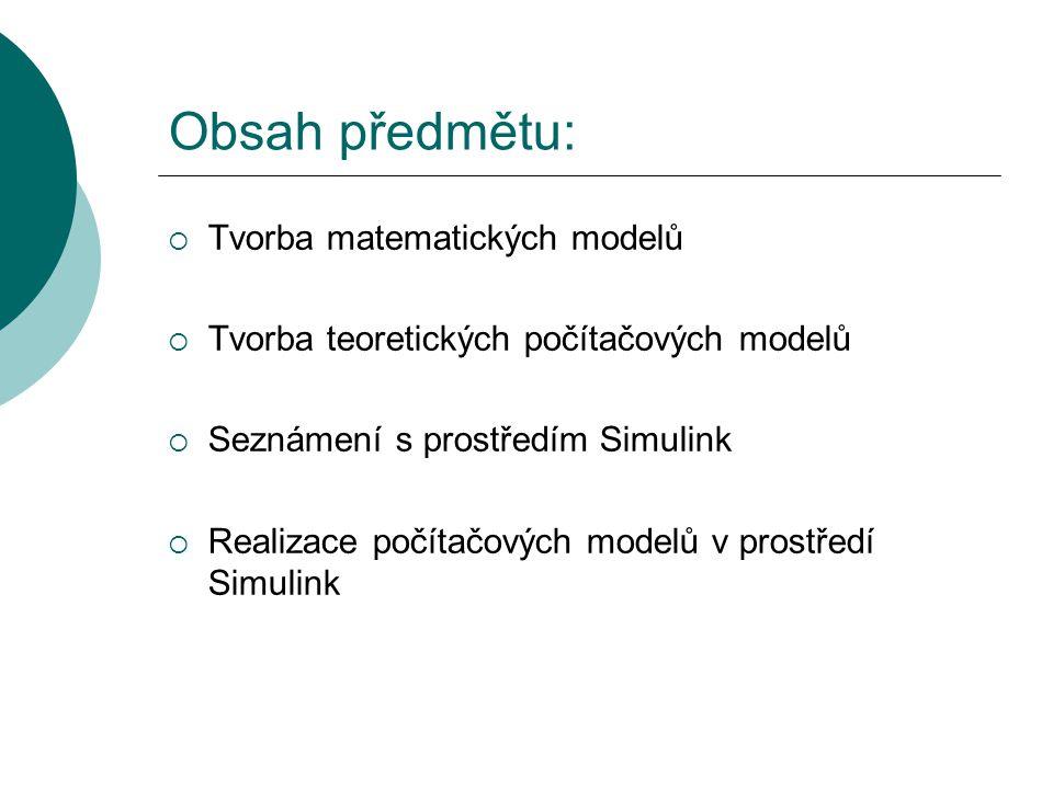 Obsah předmětu:  Tvorba matematických modelů  Tvorba teoretických počítačových modelů  Seznámení s prostředím Simulink  Realizace počítačových modelů v prostředí Simulink