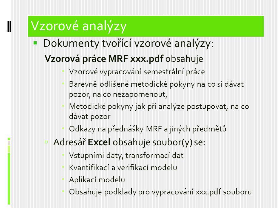  Dokumenty tvořící vzorové analýzy: Vzorová práce MRF xxx.pdf obsahuje  Vzorové vypracování semestrální práce  Barevně odlišené metodické pokyny na co si dávat pozor, na co nezapomenout,  Metodické pokyny jak při analýze postupovat, na co dávat pozor  Odkazy na přednášky MRF a jiných předmětů  Adresář Excel obsahuje soubor(y) se:  Vstupními daty, transformací dat  Kvantifikací a verifikací modelu  Aplikací modelu  Obsahuje podklady pro vypracování xxx.pdf souboru Vzorové analýzy