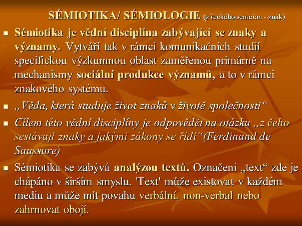 SÉMIOTIKA/ SÉMIOLOGIE (z řeckého semeion - znak) Sémiotika je vědní disciplína zabývající se znaky a významy. Vytváří tak v rámci komunikačních studií