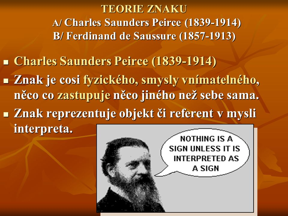 TEORIE ZNAKU A/ Charles Saunders Peirce (1839-1914) B/ Ferdinand de Saussure (1857-1913) Charles Saunders Peirce (1839-1914) Charles Saunders Peirce (