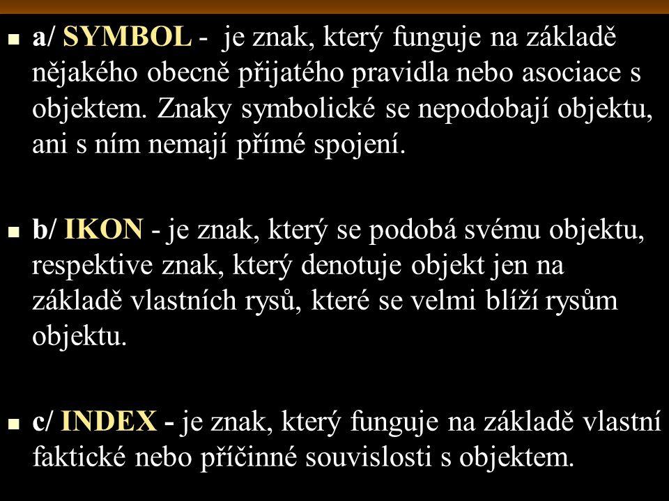 a/ SYMBOL - je znak, který funguje na základě nějakého obecně přijatého pravidla nebo asociace s objektem. Znaky symbolické se nepodobají objektu, ani