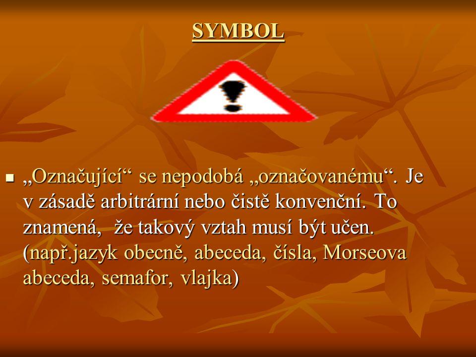 """SYMBOL """"Označující"""" se nepodobá """"označovanému"""". Je v zásadě arbitrární nebo čistě konvenční. To znamená, že takový vztah musí být učen. (např.jazyk ob"""