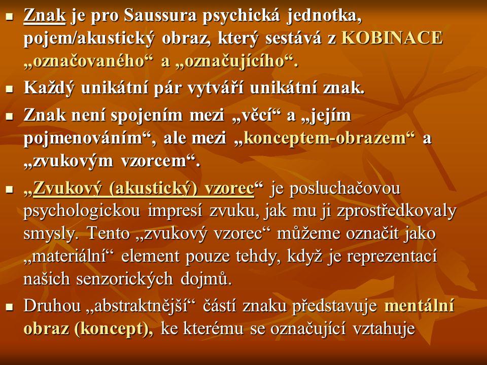 """Znak je pro Saussura psychická jednotka, pojem/akustický obraz, který sestává z KOBINACE """"označovaného"""" a """"označujícího"""". Znak je pro Saussura psychic"""