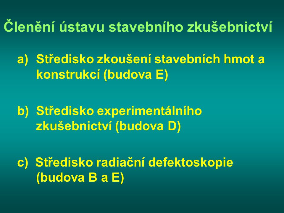 Členění ústavu stavebního zkušebnictví a)Středisko zkoušení stavebních hmot a konstrukcí (budova E) b)Středisko experimentálního zkušebnictví (budova