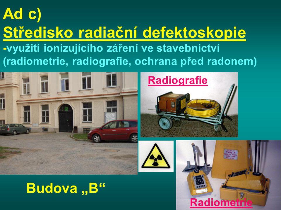 """Ad c) Středisko radiační defektoskopie -využití ionizujícího záření ve stavebnictví (radiometrie, radiografie, ochrana před radonem) Budova """"B"""" Radiog"""