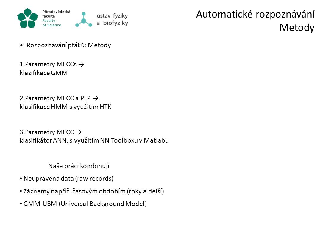 Automatické rozpoznávání Metody Rozpoznávání ptáků: Metody 1.Parametry MFCCs → klasifikace GMM 2.Parametry MFCC a PLP → klasifikace HMM s využitím HTK
