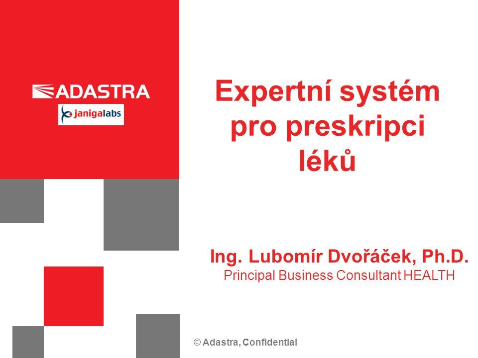 © Adastra, Confidential Expertní systém pro preskripci léků Ing. Lubomír Dvořáček, Ph.D. Principal Business Consultant HEALTH